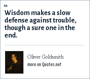 Oliver Goldsmith: Wisdom makes a slow defense against trouble, though a sure one in the end.