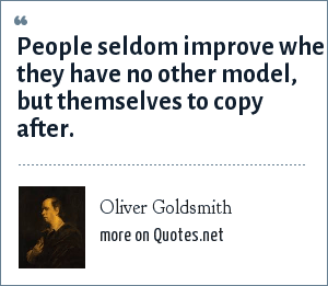 Oliver Goldsmith: People seldom improve when they have no other model, but themselves to copy after.