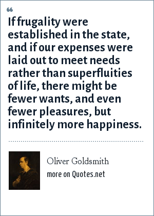 Oliver Goldsmith: If frugality were established in the state, and if our expenses were laid out to meet needs rather than superfluities of life, there might be fewer wants, and even fewer pleasures, but infinitely more happiness.