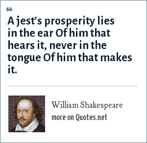 William Shakespeare: A jest's prosperity lies in the ear Of him that hears it, never in the tongue Of him that makes it.