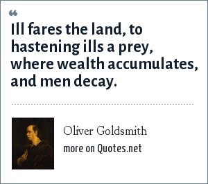 Oliver Goldsmith: Ill fares the land, to hastening ills a prey, where wealth accumulates, and men decay.