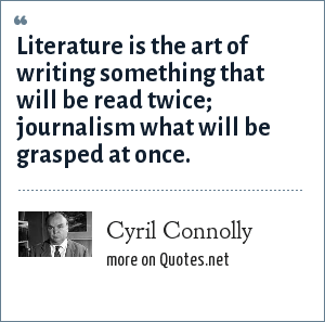 Cyril Connolly: Literature is the art of writing something that will be read twice; journalism what will be grasped at once.