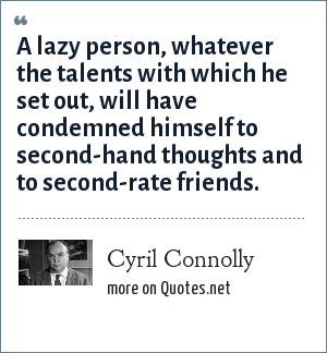 Cyril Connolly: A lazy person, whatever the talents with which he set out, will have condemned himself to second-hand thoughts and to second-rate friends.