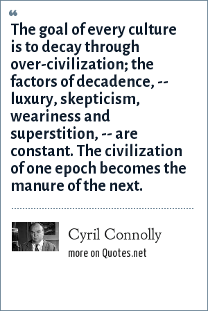 Cyril Connolly: The goal of every culture is to decay through over-civilization; the factors of decadence, -- luxury, skepticism, weariness and superstition, -- are constant. The civilization of one epoch becomes the manure of the next.