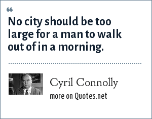 Cyril Connolly: No city should be too large for a man to walk out of in a morning.