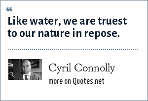 Cyril Connolly: Like water, we are truest to our nature in repose.