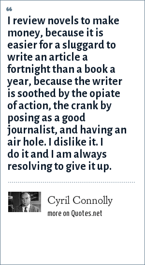 Cyril Connolly: I review novels to make money, because it is easier for a sluggard to write an article a fortnight than a book a year, because the writer is soothed by the opiate of action, the crank by posing as a good journalist, and having an air hole. I dislike it. I do it and I am always resolving to give it up.