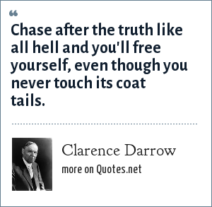 Clarence Darrow: Chase after the truth like all hell and you'll free yourself, even though you never touch its coat tails.