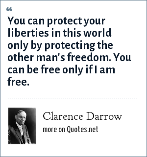 Clarence Darrow: You can protect your liberties in this world only by protecting the other man's freedom. You can be free only if I am free.