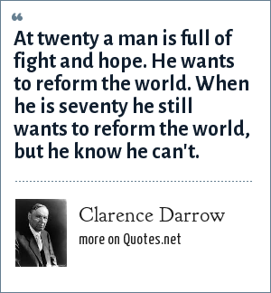 Clarence Darrow: At twenty a man is full of fight and hope. He wants to reform the world. When he is seventy he still wants to reform the world, but he know he can't.