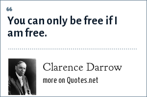 Clarence Darrow: You can only be free if I am free.
