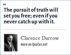 Clarence Darrow: The pursuit of truth will set you free; even if you never catch up with it.