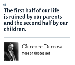 Clarence Darrow: The first half of our life is ruined by our parents and the second half by our children.