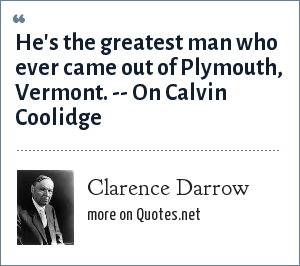Clarence Darrow: He's the greatest man who ever came out of Plymouth, Vermont. -- On Calvin Coolidge