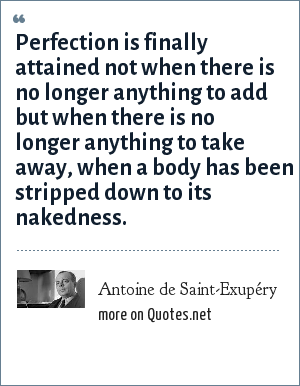 Antoine de Saint-Exupéry: Perfection is finally attained not when there is no longer anything to add but when there is no longer anything to take away, when a body has been stripped down to its nakedness.