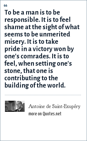 Antoine de Saint-Exupéry: To be a man is to be responsible. It is to feel shame at the sight of what seems to be unmerited misery. It is to take pride in a victory won by one's comrades. It is to feel, when setting one's stone, that one is contributing to the building of the world.