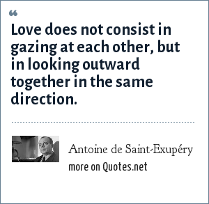 Antoine de Saint-Exupéry: Love does not consist in gazing at each other, but in looking outward together in the same direction.