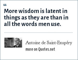 Antoine de Saint-Exupéry: More wisdom is latent in things as they are than in all the words men use.