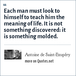 Antoine de Saint-Exupéry: Each man must look to himself to teach him the meaning of life. It is not something discovered: it is something molded.