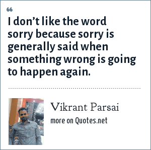 Vikrant Parsai: I don't like the word sorry because sorry is generally said when something wrong is going to happen again.