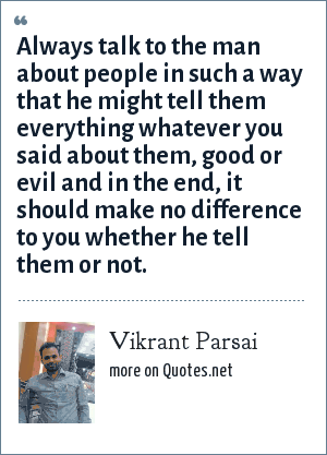 Vikrant Parsai: Always talk to the man about people in such a way that he might tell them everything whatever you said about them, good or evil and in the end, it should make no difference to you whether he tell them or not.