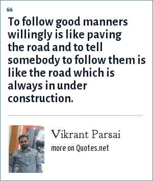 Vikrant Parsai: To follow good manners willingly is like paving the road and to tell somebody to follow them is like the road which is always in under construction.