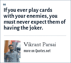 Vikrant Parsai: If you ever play cards with your enemies, you must never expect them of having the joker.
