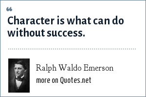 Ralph Waldo Emerson: Character is what can do without success.