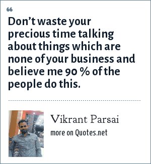 Vikrant Parsai: Don't waste your precious time talking about things which are none of your business and believe me 90 % of the people do this.