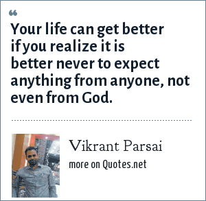 Vikrant Parsai: Your life can get better if you realize it is better never to expect anything from anyone, not even from God.