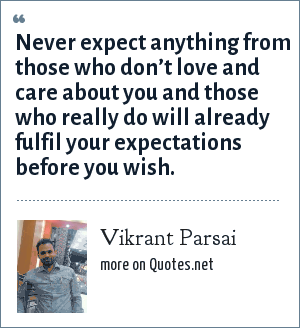 Vikrant Parsai: Never expect anything from those who don't love and care about you and those who really do will already fulfil your expectations before you wish.