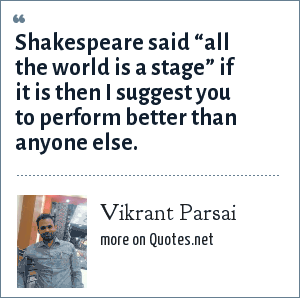 "Vikrant Parsai: Shakespeare said ""all the world is a stage"" if it is then I suggest you to perform better than anyone else."