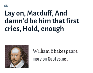 William Shakespeare: Lay on, Macduff, And damn'd be him that first cries, Hold, enough