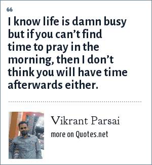 Vikrant Parsai: I know life is damn busy but if you can't find time to pray in the morning, then I don't think you will have time afterwards either.