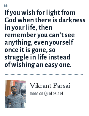 Vikrant Parsai: If you wish for light from God when there is darkness in your life, then remember you can't see anything, even yourself once it is gone, so struggle in life instead of wishing an easy one.
