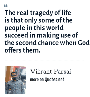 Vikrant Parsai: The real tragedy of life is that only some of the people in this world succeed in making use of the second chance when God offers them.