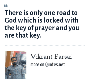 Vikrant Parsai: There is only one road to God which is locked with the key of prayer and you are that key.