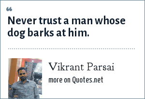 Vikrant Parsai: Never trust a man whose dog barks at him.