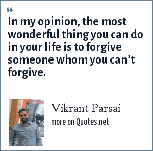 Vikrant Parsai: In my opinion, the most wonderful thing you can do in your life is to forgive someone whom you can't forgive.