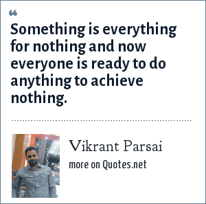 Vikrant Parsai: Something is everything for nothing and now everyone is ready to do anything to achieve nothing.