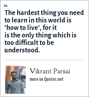 Vikrant Parsai: The hardest thing you need to learn in this world is 'how to live', for it is the only thing which is too difficult to be understood.
