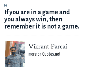 Vikrant Parsai: If you are in a game and you always win, then remember it is not a game.