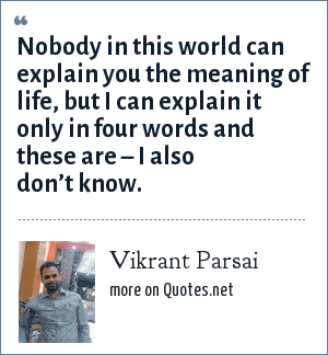 Vikrant Parsai: Nobody in this world can explain you the meaning of life, but I can explain it only in four words and these are – I also don't know.