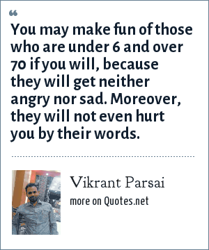 Vikrant Parsai: You may make fun of those who are under 6 and over 70 if you will, because they will get neither angry nor sad. Moreover, they will not even hurt you by their words.
