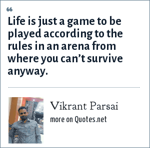 Vikrant Parsai: Life is just a game to be played according to the rules in an arena from where you can't survive anyway.
