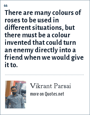 Vikrant Parsai: There are many colours of roses to be used in different situations, but there must be a colour invented that could turn an enemy directly into a friend when we would give it to.