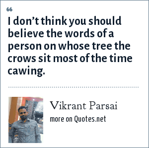 Vikrant Parsai: I don't think you should believe the words of a person on whose tree the crows sit most of the time cawing.