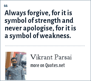 Vikrant Parsai: Always forgive, for it is symbol of strength and never apologise, for it is a symbol of weakness.