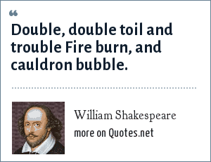 William Shakespeare: Double, double toil and trouble Fire burn, and cauldron bubble.