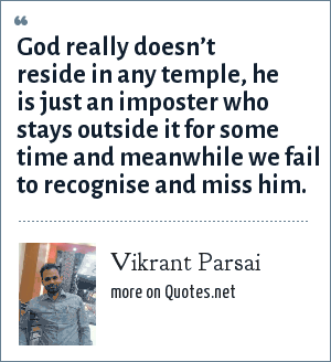 Vikrant Parsai: God really doesn't reside in any temple, he is just an imposter who stays outside it for some time and meanwhile we fail to recognise and miss him.